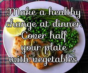 Make a healthy change at dinner. Cover half your plate with vegetables.