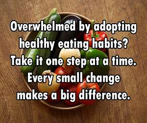 Overwhelmed by adopting healthy eating habits? Take it one step at a time. Every small change makes a big difference.