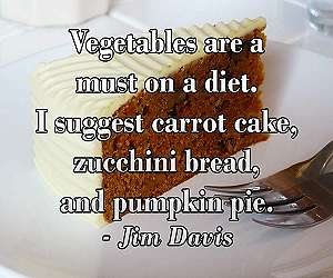 """Vegetables are a must on a diet. I suggest carrot cake, zucchini bread, and pumpkin pie."" ~ Jim Davis"