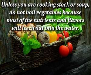 Unless you are cooking stock or soup, do not boil vegetables because most of the nutrients and flavors will leech out into the water.